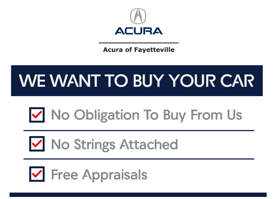 We want to Buy Your Car at Acura of Fayetteville. No Obligation To Buy From Us. No Strings Attached. Free Appraisals.