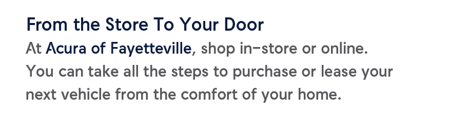 From the Store To Your DoorAt Acura of Fayetteville, shop in-store or online. You can take all the steps to purchase or lease your next vehicle from the comfort of your home.