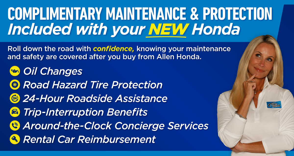 Complimentary Maintenance and Protection included with your NEW Honda at Allen Honda - Oil Changes, Road Hazard Tire Protection, and more