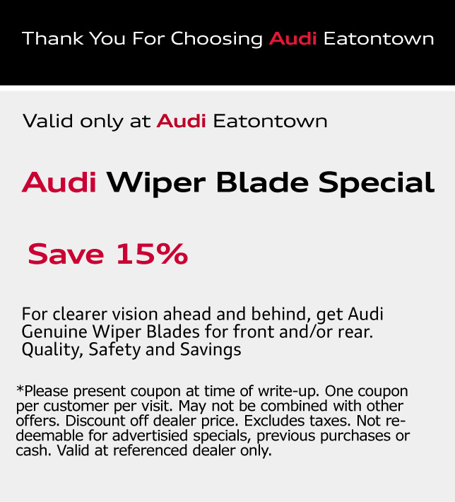 Thank You for choosing Audi Eatontown. Audi Wiper Blade Special Save 15%.For clearer vision ahead and behind, get Audi Genuine Wiper Blades for front and/or rear. Quality, Safety and Savings. *Please present coupon at time of write-up. One coupon per customer per visit. May not be combined with other offers. Discount off dealer price. Excludes taxes. Not redeemable for advertisied specials, previous purchases or cash. Valid at referenced dealer only.