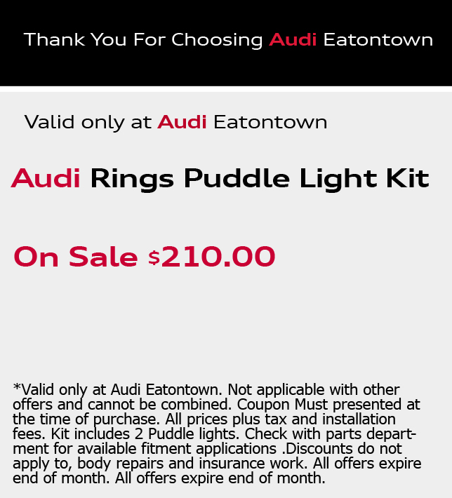 Thank You For Choosing Audi Eatontown.Audi Rings Puddle Light Kit. On Sale $210.00. *Valid only at Audi Eatontown. Not applicable with other offers and cannot be combined. Coupon Must presented at the time of purchase. All prices plus tax and installation fees. Kit includes 2 Puddle lights. Check with parts department for available fitment applications .Discounts do not apply to, body repairs and insurance work. All offers expire end of month. All offers expire end of month.