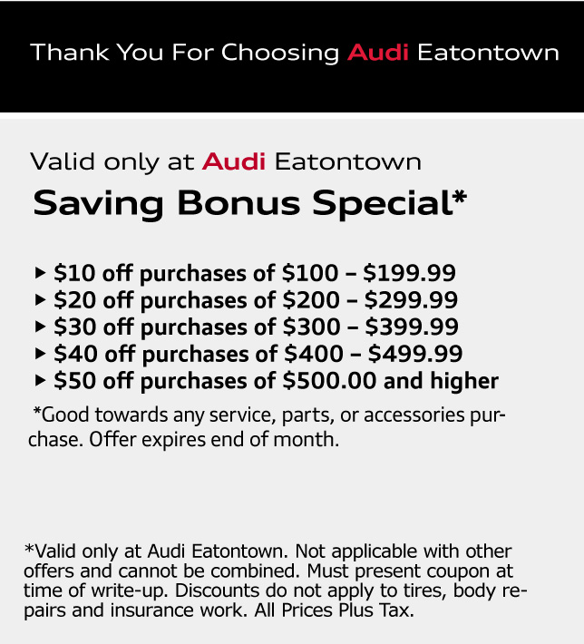 Thank You For Choosing Audi Eatontown. Saving Bonus Special*• $10 off purchases of $100 - $199.99 • $20 off purchases of $200 - $299.99 • $30 off purchases of $300 - $399.99 • $40 off purchases of $400 - $499.99 • $50 off purchases of $500.00 and higher. *Good towards any service, parts, or accessories purchase. Offer expires end of month. *Valid only at Audi Eatontown. Not applicable with other offers and cannot be combined. Must present coupon at time of write-up. Discounts do not apply to tires, body repairs and insurance work. All Prices Plus Tax.