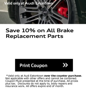 Valid only at Audi Eatontown. Save 10% on All Brake Replacement Parts. Print Coupon. *Valid only at Audi Eatontown over the counter purchase. Not applicable with other offers and cannot be combined. Coupon Must presented at the time of purchase. All prices plus tax.  Discounts do not apply to, body repairs and insurance work. All offers expire end of month.