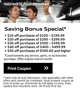 Valid only at Audi Eatontown. Saving Bonus Special*• $10 off purchases of $100 - $199.99• $20 off purchases of $200 - $299.99• $30 off purchases of $300 - $399.99• $40 off purchases of $400 - $499.99• $50 off purchases of $500.00 and higher. *Good towards any service, parts, or accessories purchase. Offer expires end of month. Print Coupon.*Valid only at Audi Eatontown. Not applicable with other offers and cannot be combined. Must present coupon at time of write-up. Discounts do not apply to tires, body repairs and insurance work. All Prices Plus Tax.