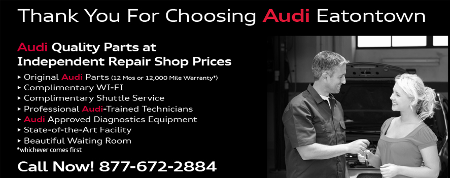 Thank You For Choosing Audi Eatontown.Audi Quality Parts atIndependent Repair Shop Prices. • Original Audi Parts (12 Mos or 12,000 Mile Warranty*)• Complimentary WI-FI• Complimentary Shuttle Service• Professional Audi-Trained Technicians• Audi Approved Diagnostics Equipment• State-of-the-Art Facility• Beautiful Waiting Room*whichever comes firstCall Now! 877-672-2884