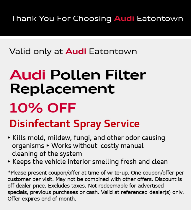 Thank You for Choosing Audi Eatontown. Pollen Filter Service10% off. View Details. *Please present coupon/offer at time of write-up. One coupon/offer per customer per visit. May not be combined with other offers. Discount is off dealer price. Excludes taxes. Not redeemable for advertised specials, previous purchases or cash. Valid at referenced dealer(s) only.