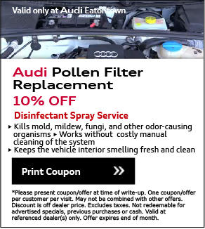 Valid Only At Audi Eatontown. Pollen Filter Service10% off. View Details. *Please present coupon/offer at time of write-up. One coupon/offer per customer per visit. May not be combined with other offers. Discount is off dealer price. Excludes taxes. Not redeemable for advertised specials, previous purchases or cash. Valid at referenced dealer(s) only.