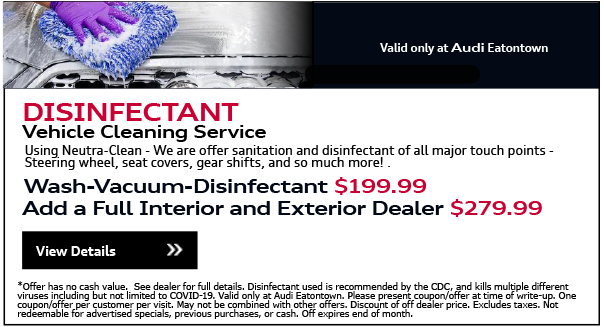Valid Only At Audi Eatontown. DISINFECTANT Vehicle Cleaning Service.Using Neutra-Clean - We are offer sanitation and disinfectant of all major touch points - Steering wheel, seat covers, gear shifts, and so much more!Wash-Vacuum-Disenfectant $199.99. Add a Full Interior and Exterior Dealer $279.99View Details.*Offer has no cash value.  See dealer for full details. Disinfectant used is recommended by the CDC, and kills multiple different viruses including but not limited to COVID-19. Valid only at Audi Eatontown. Please present coupon/offer at time of write-up. One coupon/offer per customer per visit. May not be combined with other offers. Discount of off dealer price. Excludes taxes. Not redeemable for advertised specials, previous purchases, or cash. Offer expires end of month.