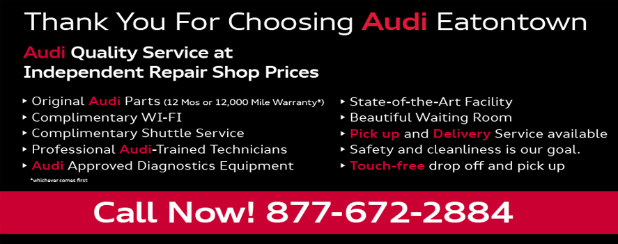 Thank You For Choosing Audi Eatontown. Audi Quality Service atIndependent Repair Shop Prices. • Original Audi Parts (12 Mos or 12,000 Mile Warranty*)• Complimentary WI-FI• Complimentary Shuttle Service• Professional Audi-Trained Technicians• Audi Approved Diagnostics Equipment• State-of-the-Art Facility• Beautiful Waiting Room• Pick up and Delivery Service available • Safety and cleanliness is our goal. • Touch-free drop off and pick up Call Now! 877-672-2884