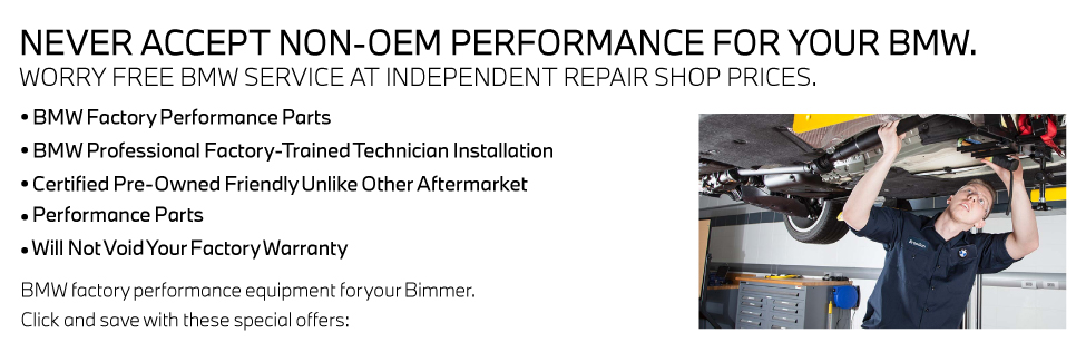 NEVER ACCEPT NON-OEM PERFORMANCE FOR YOUR BMW. WORRY FREE BMW SERVICE AT INDEPENDENT REPAIR SHOP PRICES.• BMW Factory Performance Parts• BMW Professional Factory-Trained Technician Installation• Certified Pre-Owned Friendly Unlike Other Aftermarket• Performance Parts• Will Not Void Your Factory WarrantyBMW factory performance equipment for your Bimmer.Click and save with these special offers: