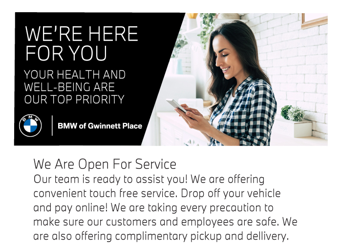 Vist BMW of Dwinnett Place Today. We Are Open For Sales & Service Our team is ready to assist you! We are offering convenient touch-free service. Drop off your vehicle and pay online! We are taking every precaution to make sure our customers and employees are safe. We are also offering complimentary pickup and delivery.