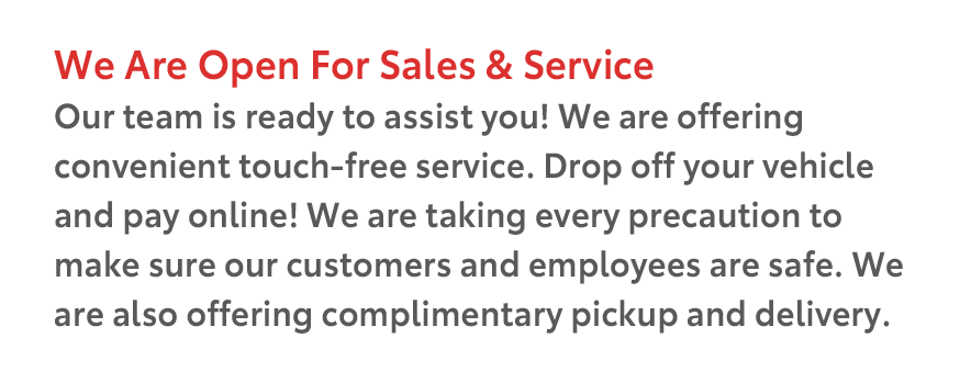 We Are Open For Sales & Service. Our team is ready to assist you! We are offering convenient touch-free service. Drop off your vehicle and pay online! We are taking every precaution to make sure our customers and employees are safe. We are also offering complimentary pickup and delivery.