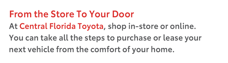 From the Store To Your Door At Central Florida Toyota, shop in-store or online. You can take all the steps to purchase or lease your next vehicle from the comfort of your home.