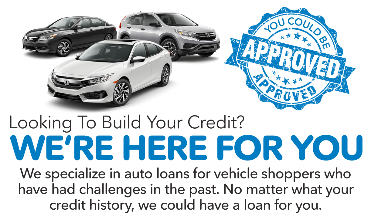 You Could be Approved. Looking to build your credit? We're here for you.