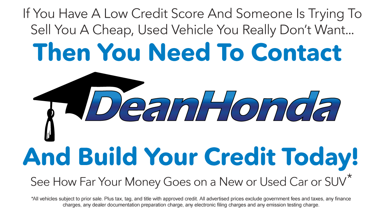 Contact Dean Honda today and Build your Credit. See How Far Your Money Goes On a new or Used Car or SUV*