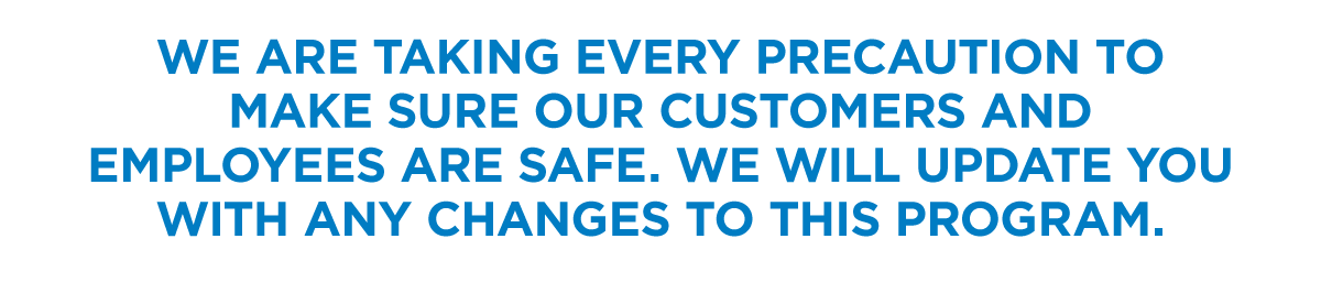 Touch Free Service - We are taking every precaution to make sure our customers and employees are safe. We will update you with any changes to this program.
