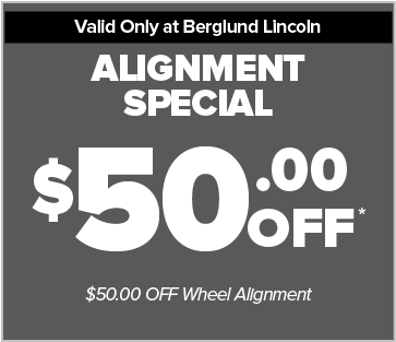 Valid ony at Berglund Lincoln. Alignment Special. $50.00 OFF*. $50.00 Off Wheel Alignment.