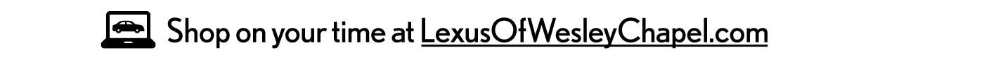 Shop on your time at LexusOfWesleyChapel.com