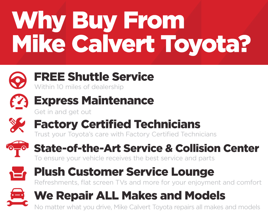 Why Buy From Mike Calvert Toyota? FREE Shuttle Service, Express Maintenance, Factory Certified Technicians, State-of-the-Art Service & Collision Center, Plush Customer Service Lounge, We Repair ALL Makes and Models