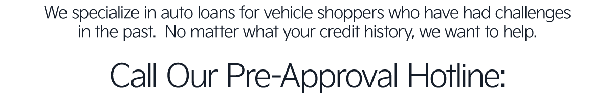 No matter what your credit history, we want to help. Call Our Approval Hotline Below