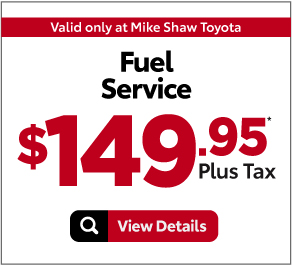Valid Only at Mike Shaw Toyota. Fuel Service $149.88 Plus Tax* Print Coupon