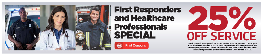 First Responders and Healthcare Professionals SPECIAL. 25% Off Service.*Must present employment ID. Offer limited to stock on hand. Price plus applicable taxes and fees. Coupon must be presented at time of purchase. Not valid on prior purchases. Cannot be combined with other offers. No cash value. Void where prohibited. See dealer for details. Offer expires 5/31/20.