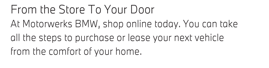 From the Store To Your Door At Motorwerks BMW, shop online today. You can take all the steps to purchase or lease your next vehicle from the comfort of your home.