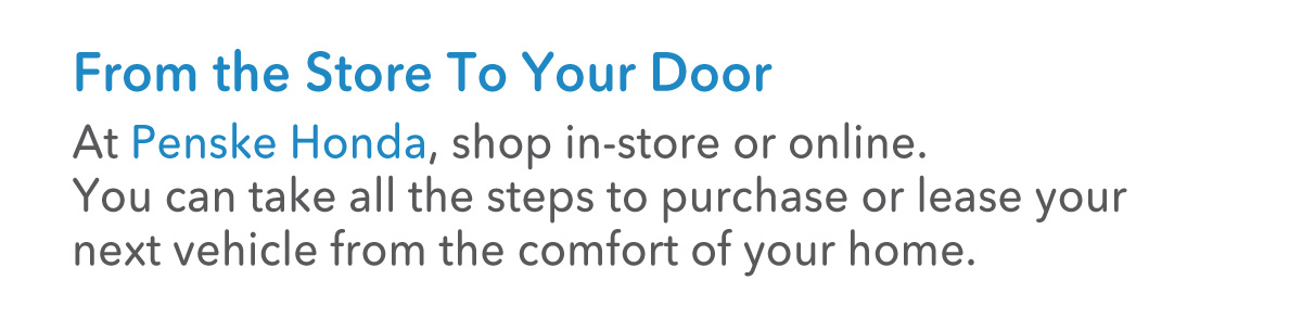 From the store to your door. At Penske Honda, shop in-store or online.