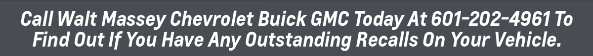 Call Walt Massey Chevrolet Buick GMC Today At 601-202-4961 To Find Out If You Have Any Outstanding Recalls On Your Vehicle.