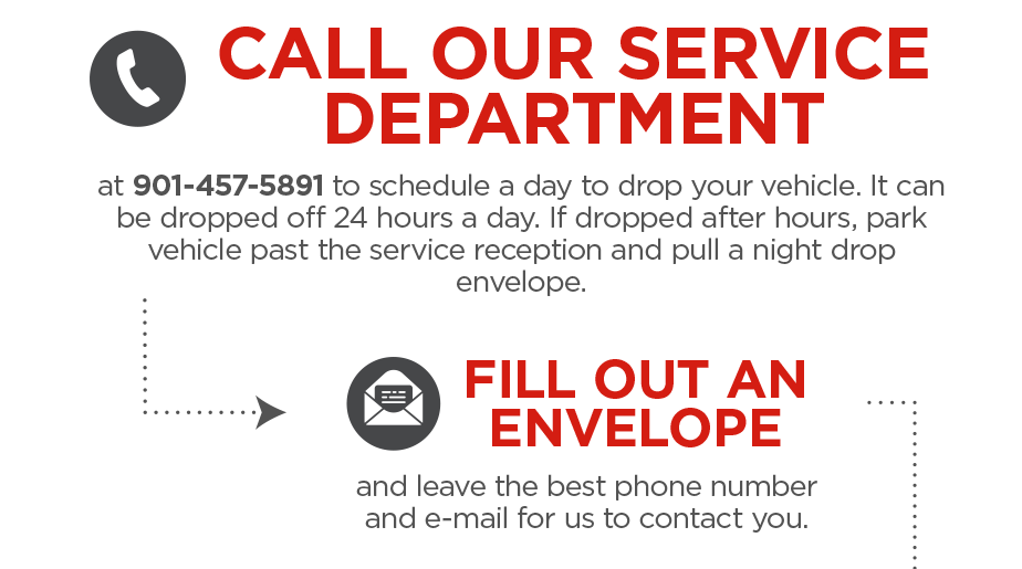 CALL OUR SERVICE DEPARTMENT at 901-457-5891 to schedule a day to drop your vehicle. It can be dropped off 24 hours a day. If dropped after hours, park vehicle past the service reception and pull a night drop envelope. FILL OUT AN ENVELOPE and leave the best phone number and e-mail for us to contact you.