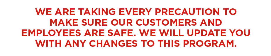 WE ARE TAKING EVERY PRECAUTION TO MAKE SURE OUR CUSTOMERS AND EMPLOYEES ARE SAFE. WE WILL UPDATE YOU WITH ANY CHANGES TO THIS PROGRAM.