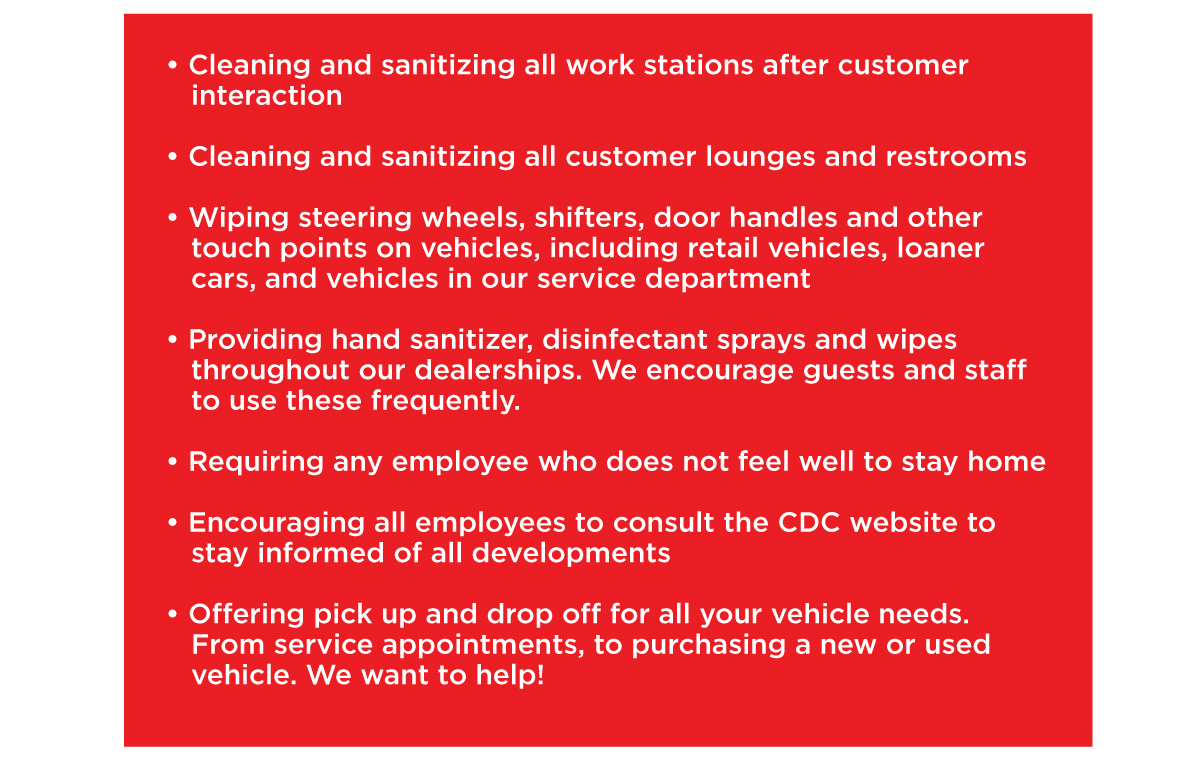 • Cleaning and sanitizing all work stations after customer    interaction  • Cleaning and sanitizing all customer lounges and restrooms  • Wiping steering wheels, shifters, door handles and other    touch points on vehicles, including retail vehicles, loaner    cars, and vehicles in our service department  • Providing hand sanitizer, disinfectant sprays and wipes    throughout our dealerships. We encourage guests and staff    to use these frequently.  • Requiring any employee who does not feel well to stay home  • Encouraging all employees to consult the CDC website to    stay informed of all developments  • Offering pick up and drop off for all your vehicle needs.    From service appointments, to purchasing a new or used    vehicle. We want to help!